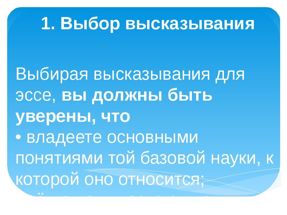 1. Выбор высказывания Выбирая высказывания для эссе,вы должны быть уверены,...