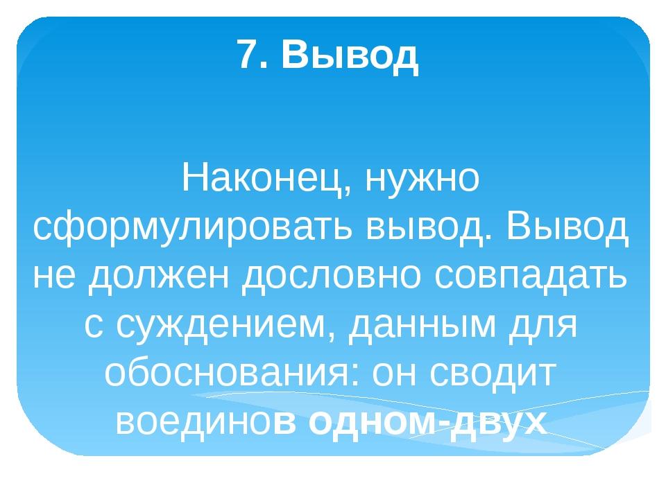 7. Вывод Наконец, нужно сформулировать вывод. Вывод не должен дословно совпа...