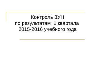 Контроль ЗУН по результатам 1 квартала 2015-2016 учебного года