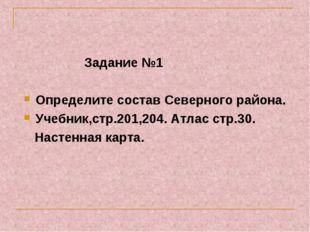 Задание №1 Определите состав Северного района. Учебник,стр.201,204. Атлас ст