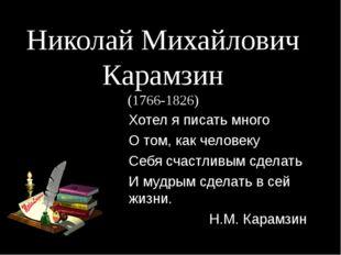Николай Михайлович Карамзин (1766-1826) Хотел я писать много О том, как челов