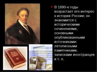 В 1890-е годы возрастает его интерес к истории России; он знакомится с истори