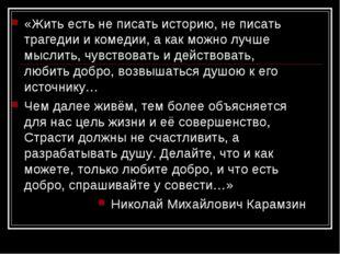 «Жить есть не писать историю, не писать трагедии и комедии, а как можно лучш