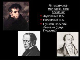 Литературная молодежь того времени: Жуковский В.А. Вяземский П.А. Пушкин Вас