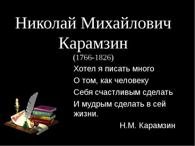 Николай Михайлович Карамзин (1766-1826) Хотел я писать много О том, как челов...