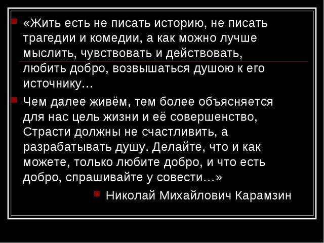 «Жить есть не писать историю, не писать трагедии и комедии, а как можно лучш...