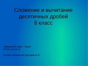 Сложение и вычитание десятичных дробей 8 класс Хабаровский край, г. Бикин КГК