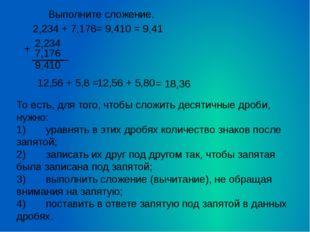2,234 + 7,176 = 9,410 = 9,41 12,56 + 5,8 = 12,56 + 5,80 = 18,36 То есть, для
