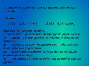 Аналогично выполняется и вычитание десятичных дробей.  Пример: 0,763 – 0,321