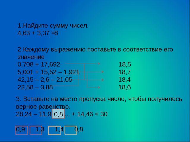 1.Найдите сумму чисел. 4,63 + 3,37 = 2.Каждому выражению поставьте в соответ...