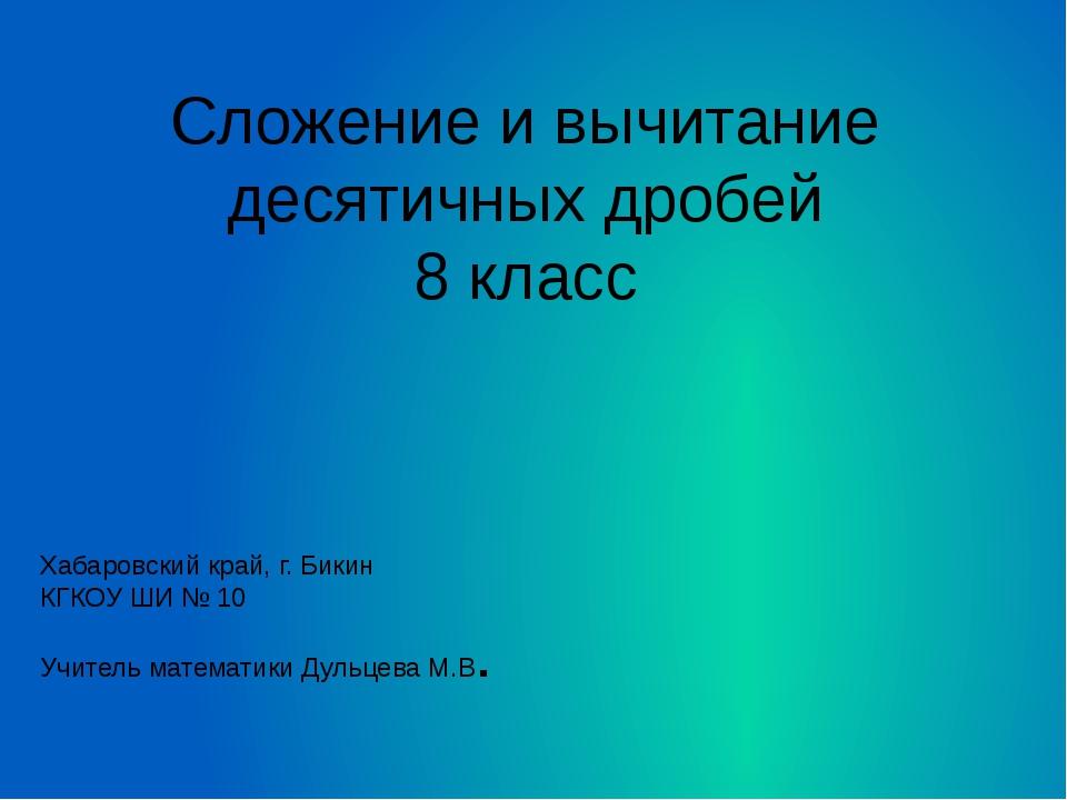 Сложение и вычитание десятичных дробей 8 класс Хабаровский край, г. Бикин КГК...
