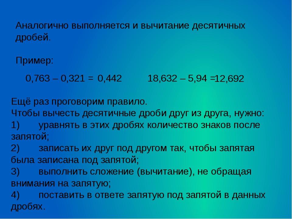 Аналогично выполняется и вычитание десятичных дробей.  Пример: 0,763 – 0,321...