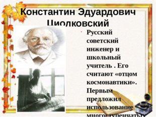 Константин Эдуардович Циолковский Русский советский инженер и школьный учител