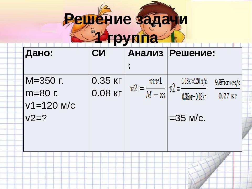 Решение задачи 1 группа Дано: СИ Анализ: Решение: M=350 г. m=80 г. v1=120 м/с...