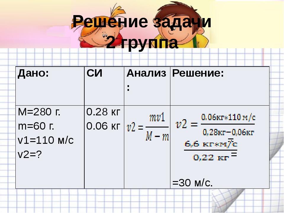 Решение задачи 2 группа Дано: СИ Анализ: Решение: M=280 г. m=60 г. v1=110 м/с...