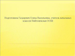 Подготовила Галацевич Елена Васильевна, учитель начальных классов Пийтсиекска