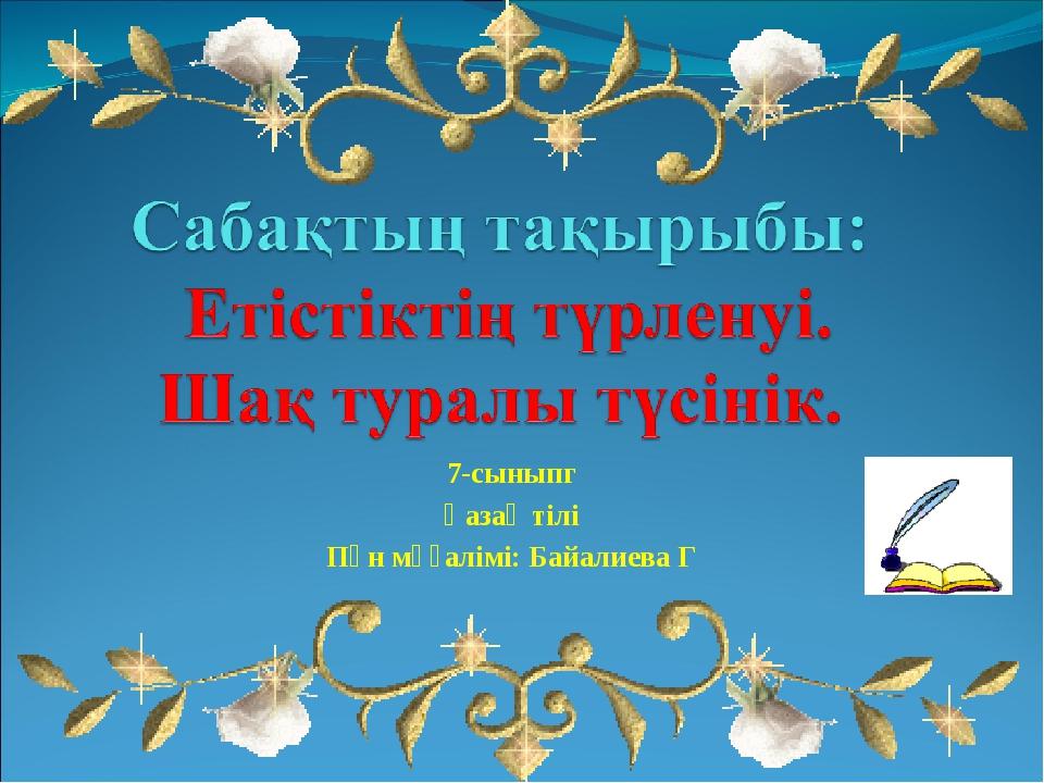 7-сыныпг Қазақ тілі Пән мұғалімі: Байалиева Г
