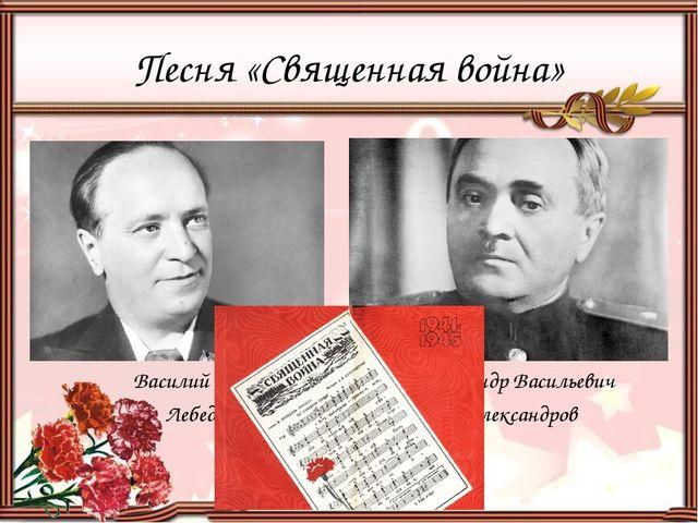 Песня «Священная война» Василий Иванович Лебедев-Кумач Александр Васильевич А...