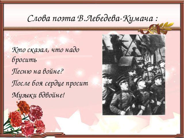 Слова поэта В.Лебедева-Кумача : Кто сказал, что надо бросить Песню на войне?...