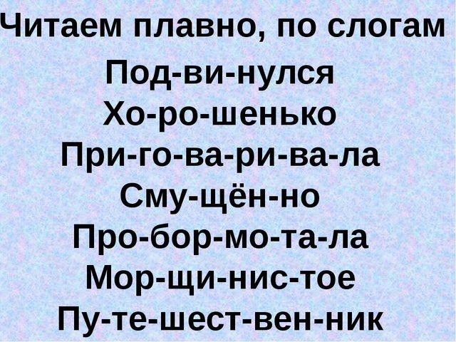 Читаем плавно, по слогам Под-ви-нулся Хо-ро-шенько При-го-ва-ри-ва-ла Сму-щён...