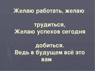 Желаю работать, желаю трудиться, Желаю успехов сегодня добиться. Ведь в будущ