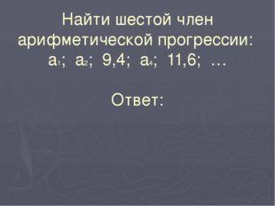 Найти шестой член арифметической прогрессии: а1; а2; 9,4; а4; 11,6; … Ответ: