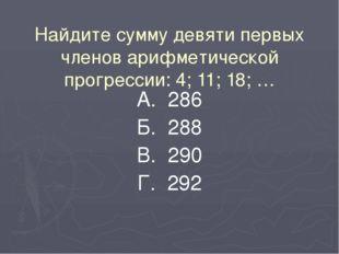 Найдите сумму девяти первых членов арифметической прогрессии: 4; 11; 18; … А.