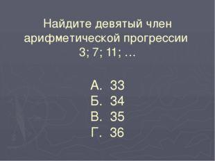 Найдите девятый член арифметической прогрессии 3; 7; 11; … А. 33 Б. 34 В. 35