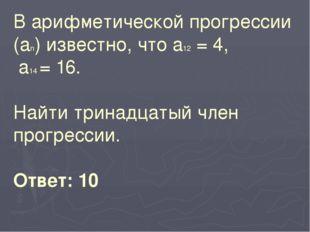 В арифметической прогрессии (аn) известно, что а12 = 4, а14 = 16. Найти трина