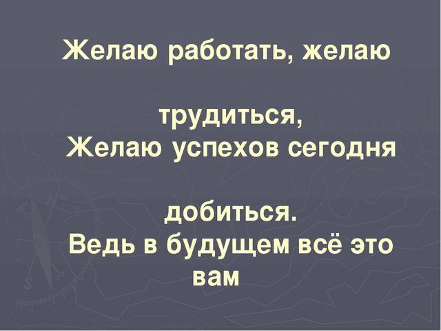 Желаю работать, желаю трудиться, Желаю успехов сегодня добиться. Ведь в будущ...