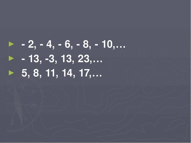 - 2, - 4, - 6, - 8, - 10,… - 13, -3, 13, 23,… 5, 8, 11, 14, 17,…