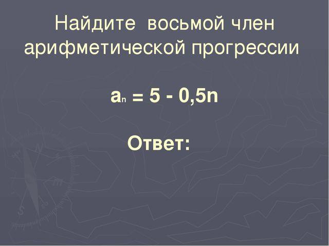 Найдите восьмой член арифметической прогрессии аn = 5 - 0,5n Ответ:
