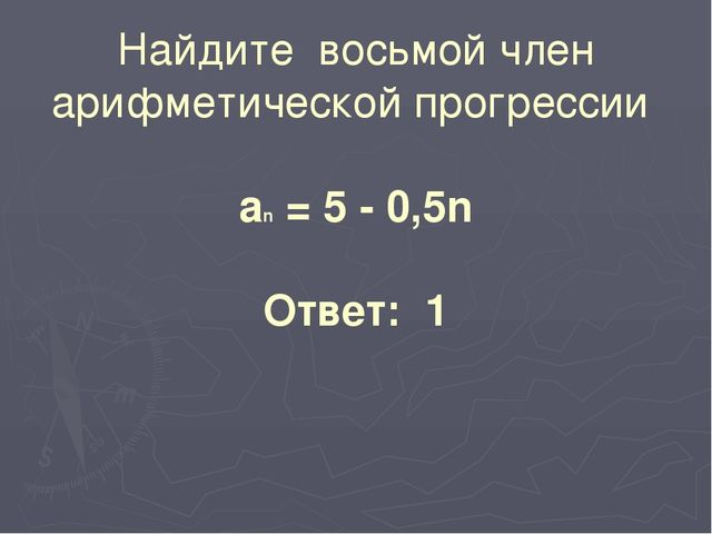 Найдите восьмой член арифметической прогрессии аn = 5 - 0,5n Ответ: 1