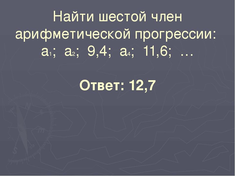 Найти шестой член арифметической прогрессии: а1; а2; 9,4; а4; 11,6; … Ответ:...