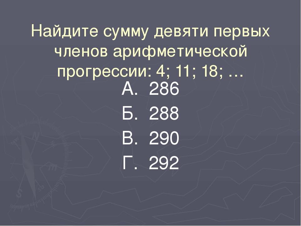 Найдите сумму девяти первых членов арифметической прогрессии: 4; 11; 18; … А....