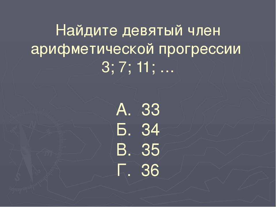Найдите девятый член арифметической прогрессии 3; 7; 11; … А. 33 Б. 34 В. 35...