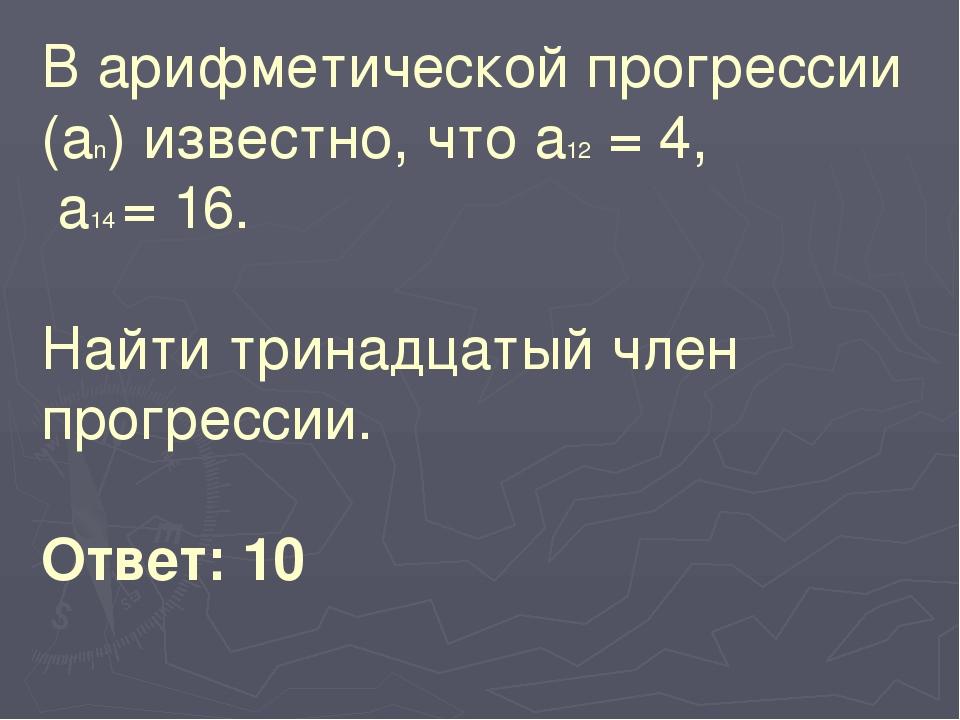 В арифметической прогрессии (аn) известно, что а12 = 4, а14 = 16. Найти трина...