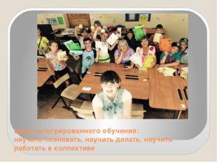 Цели интегрированного обучения: научить познавать, научить делать, научить ра
