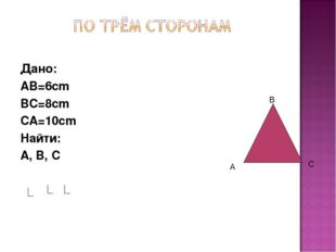 Дано: AB=6cm BC=8cm CA=10cm Найти: A, B, C В А С