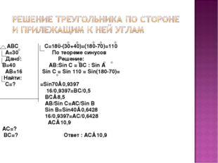 ABС С=180-(30+40)=(180-70)=110 A=30 По теореме синусов Дано: Решение: B=40 A