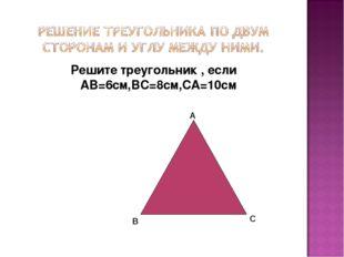 Решите треугольник , если АВ=6см,ВС=8см,СА=10см А В С