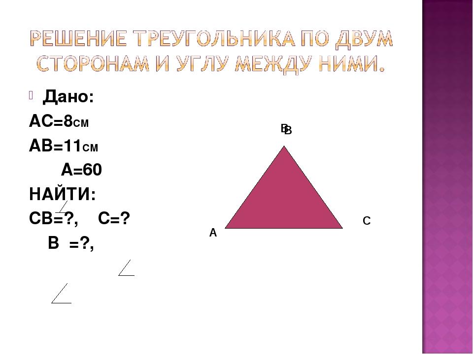 Дано: АС=8СМ АВ=11СМ А=60 НАЙТИ: СВ=?, С=? В =?, А В С В