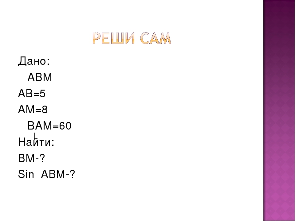 Дано: АВМ АВ=5 АМ=8 ВАМ=60 Найти: ВМ-? Sin ABM-?