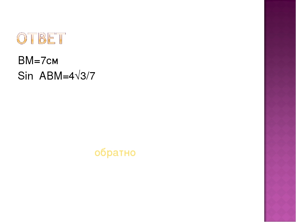 ВМ=7см Sin ABM=4√3/7 обратно