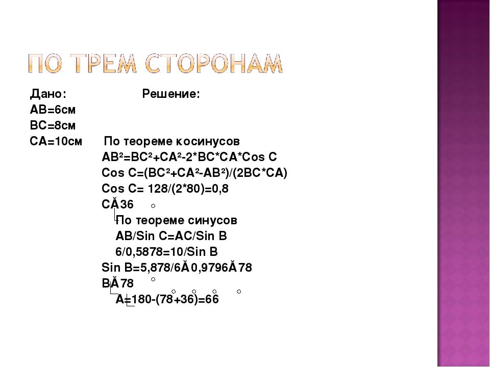 Дано: Решение: АВ=6см ВС=8см СА=10см По теореме косинусов АВ²=ВС²+СА²-2*ВС*СА...