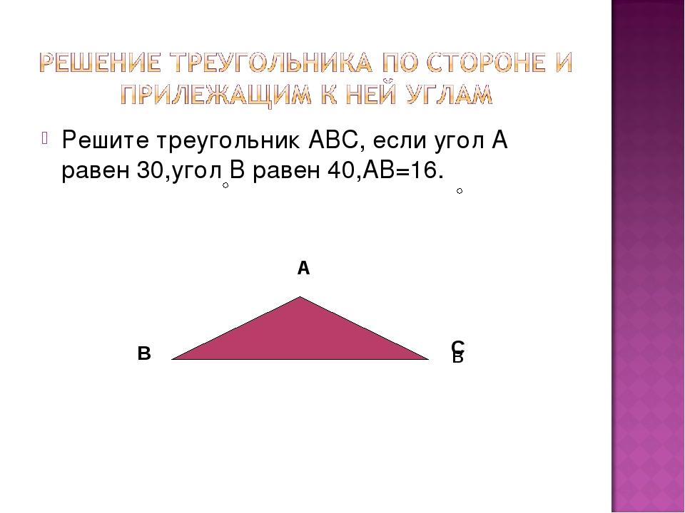 Решите треугольник АВС, если угол А равен 30,угол В равен 40,АВ=16. А В В С
