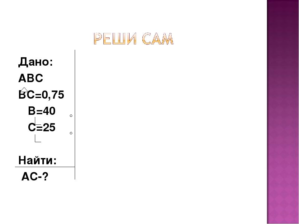 Дано: ABC BC=0,75 B=40 C=25 Найти: АС-?