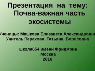 Презентация на тему: Почва-важная часть экосистемы Ученицы: Машкова Елизавета