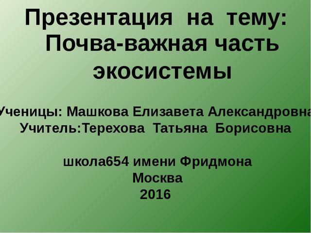Презентация на тему: Почва-важная часть экосистемы Ученицы: Машкова Елизавета...