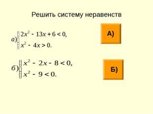 Решить систему неравенств А) Б)
